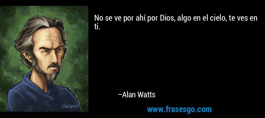 No se ve por ahí por Dios, algo en el cielo, te ves en ti. – Alan Watts