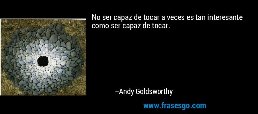 No ser capaz de tocar a veces es tan interesante como ser capaz de tocar. – Andy Goldsworthy