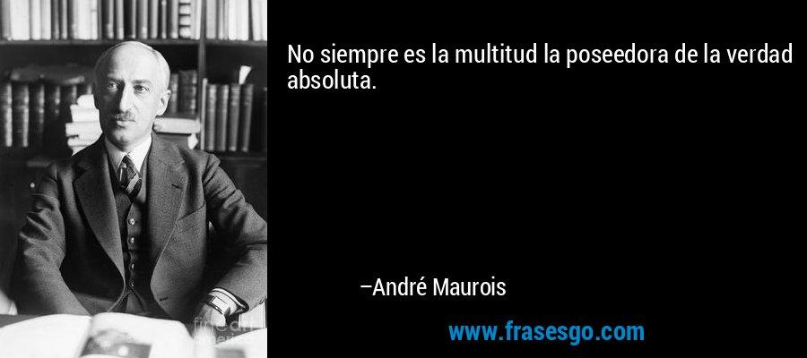 No siempre es la multitud la poseedora de la verdad absoluta. – André Maurois