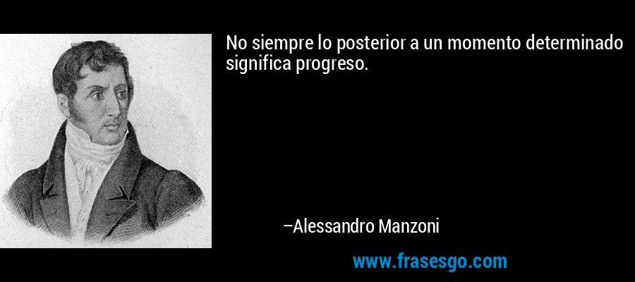 No siempre lo posterior a un momento determinado significa progreso. – Alessandro Manzoni