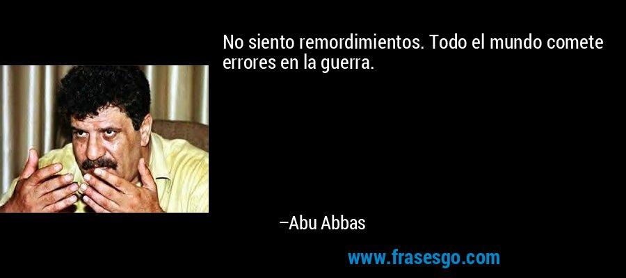 No siento remordimientos. Todo el mundo comete errores en la guerra. – Abu Abbas