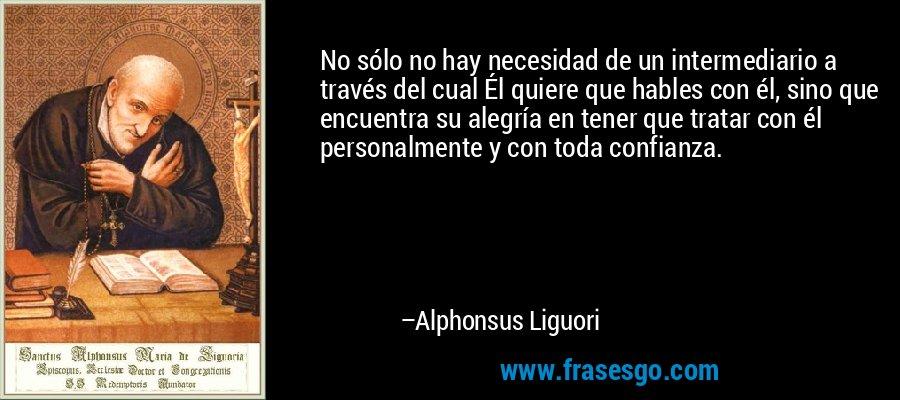 No sólo no hay necesidad de un intermediario a través del cual Él quiere que hables con él, sino que encuentra su alegría en tener que tratar con él personalmente y con toda confianza. – Alphonsus Liguori