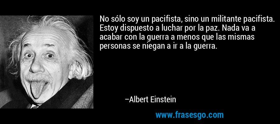 No sólo soy un pacifista, sino un militante pacifista. Estoy dispuesto a luchar por la paz. Nada va a acabar con la guerra a menos que las mismas personas se niegan a ir a la guerra. – Albert Einstein