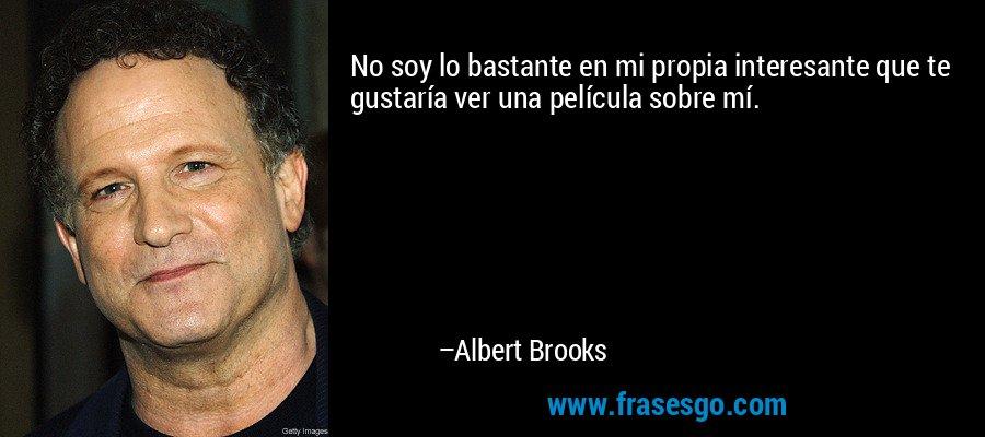 No soy lo bastante en mi propia interesante que te gustaría ver una película sobre mí. – Albert Brooks
