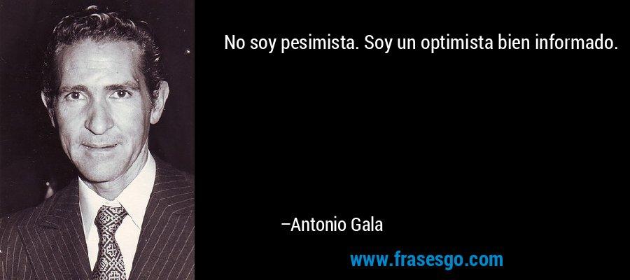 No soy pesimista. Soy un optimista bien informado. – Antonio Gala