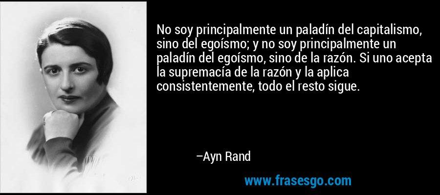 No soy principalmente un paladín del capitalismo, sino del egoísmo; y no soy principalmente un paladín del egoísmo, sino de la razón. Si uno acepta la supremacía de la razón y la aplica consistentemente, todo el resto sigue. – Ayn Rand