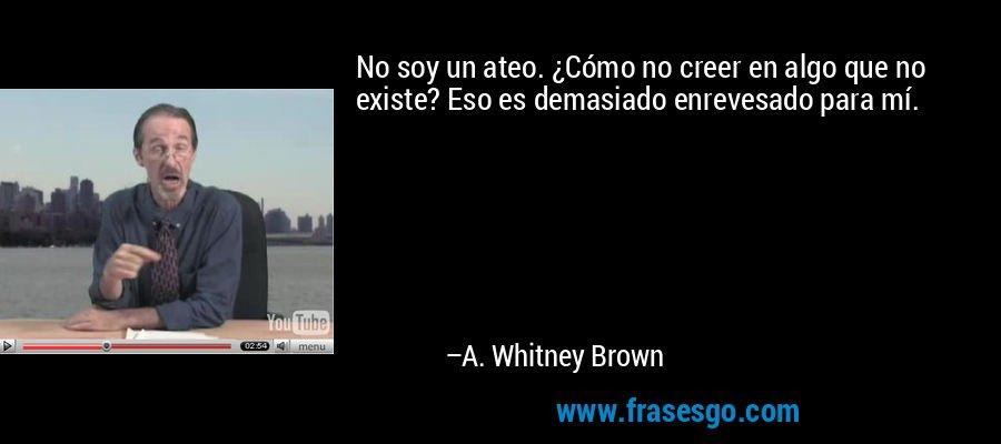 No soy un ateo. ¿Cómo no creer en algo que no existe? Eso es demasiado enrevesado para mí. – A. Whitney Brown
