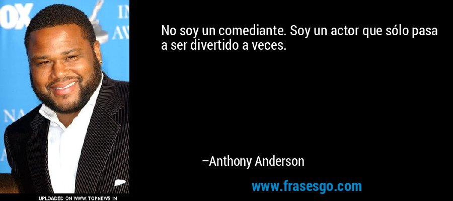 No soy un comediante. Soy un actor que sólo pasa a ser divertido a veces. – Anthony Anderson