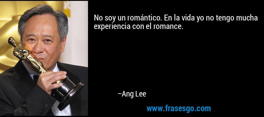 No soy un romántico. En la vida yo no tengo mucha experiencia con el romance. – Ang Lee