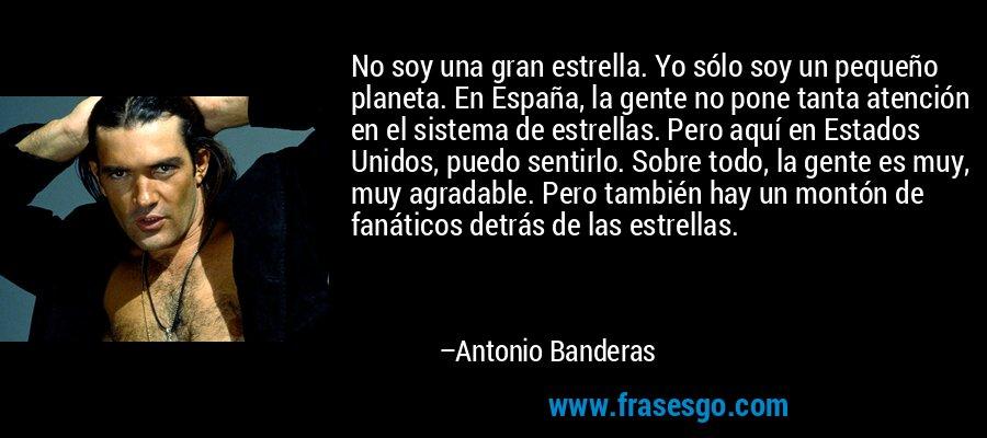 No soy una gran estrella. Yo sólo soy un pequeño planeta. En España, la gente no pone tanta atención en el sistema de estrellas. Pero aquí en Estados Unidos, puedo sentirlo. Sobre todo, la gente es muy, muy agradable. Pero también hay un montón de fanáticos detrás de las estrellas. – Antonio Banderas