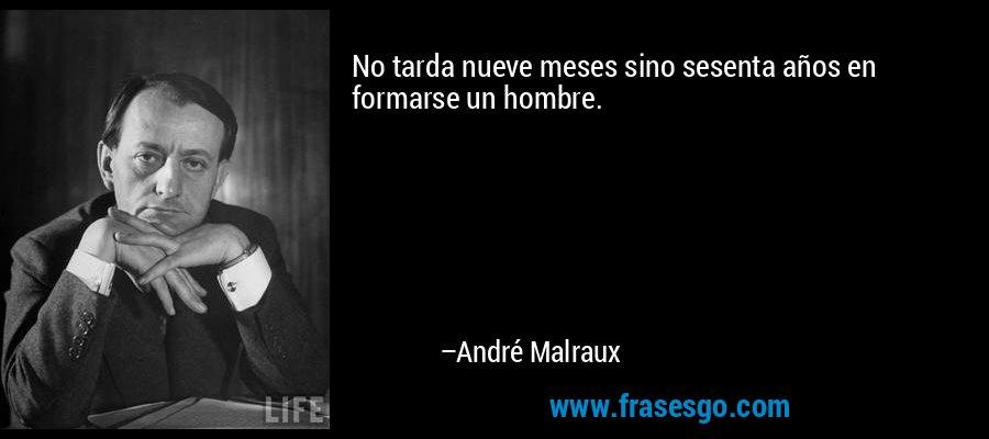 No tarda nueve meses sino sesenta años en formarse un hombre. – André Malraux