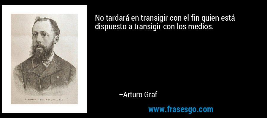 No tardará en transigir con el fin quien está dispuesto a transigir con los medios. – Arturo Graf