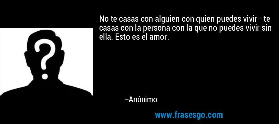 No te casas con alguien con quien puedes vivir - te casas con la persona con la que no puedes vivir sin ella. Esto es el amor. – Anónimo