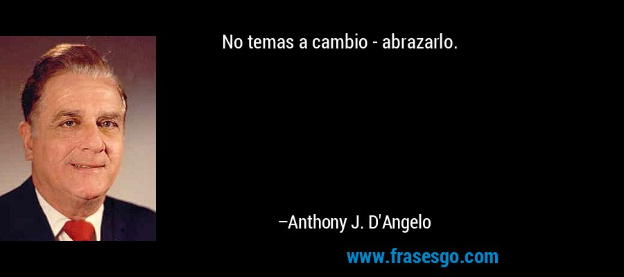 No temas a cambio - abrazarlo. – Anthony J. D'Angelo
