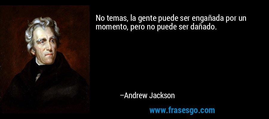 No temas, la gente puede ser engañada por un momento, pero no puede ser dañado. – Andrew Jackson