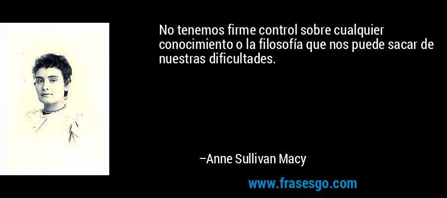 No tenemos firme control sobre cualquier conocimiento o la filosofía que nos puede sacar de nuestras dificultades. – Anne Sullivan Macy