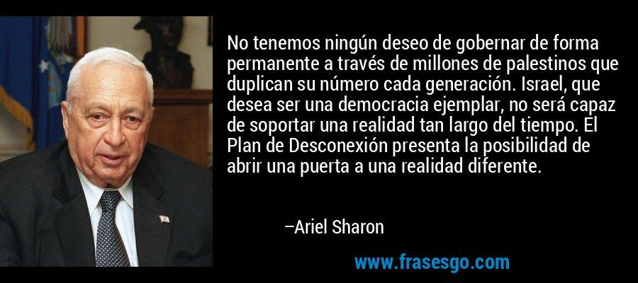 No tenemos ningún deseo de gobernar de forma permanente a través de millones de palestinos que duplican su número cada generación. Israel, que desea ser una democracia ejemplar, no será capaz de soportar una realidad tan largo del tiempo. El Plan de Desconexión presenta la posibilidad de abrir una puerta a una realidad diferente. – Ariel Sharon
