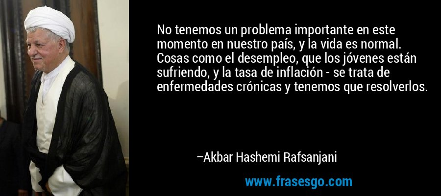 No tenemos un problema importante en este momento en nuestro país, y la vida es normal. Cosas como el desempleo, que los jóvenes están sufriendo, y la tasa de inflación - se trata de enfermedades crónicas y tenemos que resolverlos. – Akbar Hashemi Rafsanjani