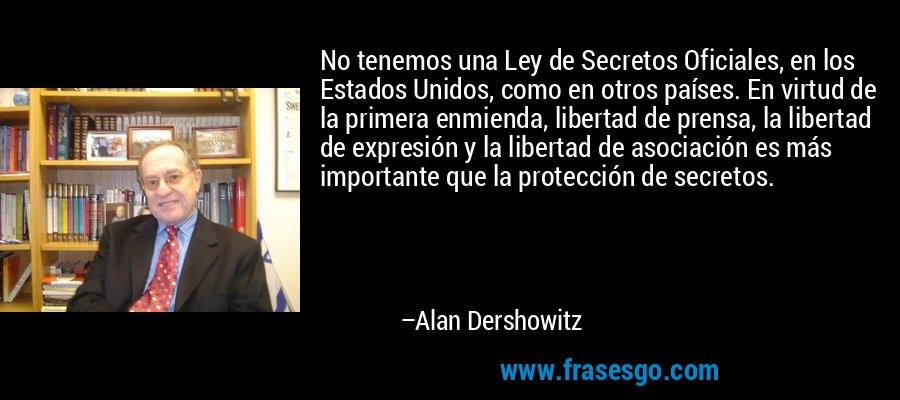 No tenemos una Ley de Secretos Oficiales, en los Estados Unidos, como en otros países. En virtud de la primera enmienda, libertad de prensa, la libertad de expresión y la libertad de asociación es más importante que la protección de secretos. – Alan Dershowitz