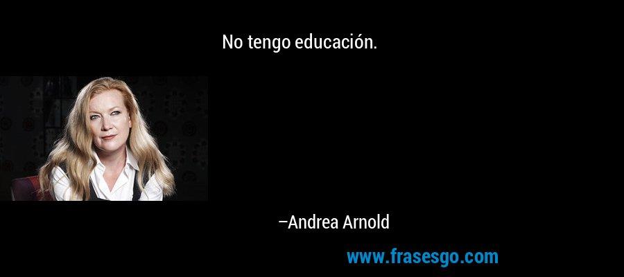 No tengo educación. – Andrea Arnold