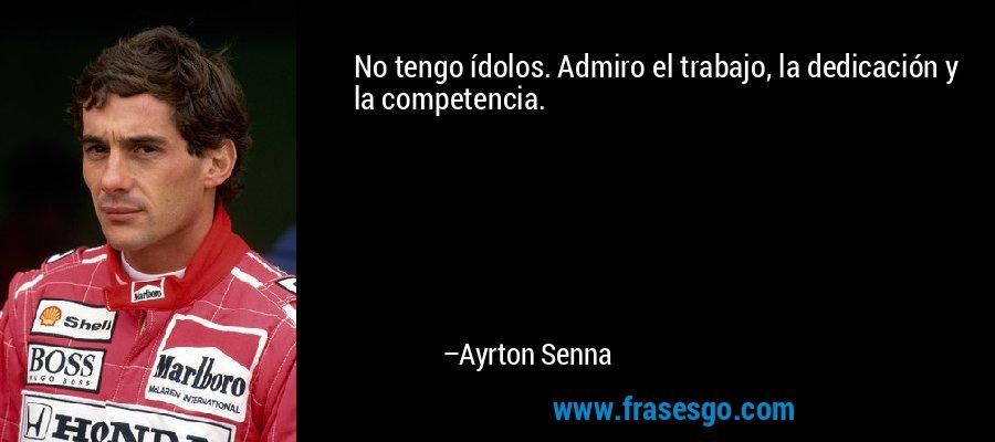 No tengo ídolos. Admiro el trabajo, la dedicación y la competencia. – Ayrton Senna