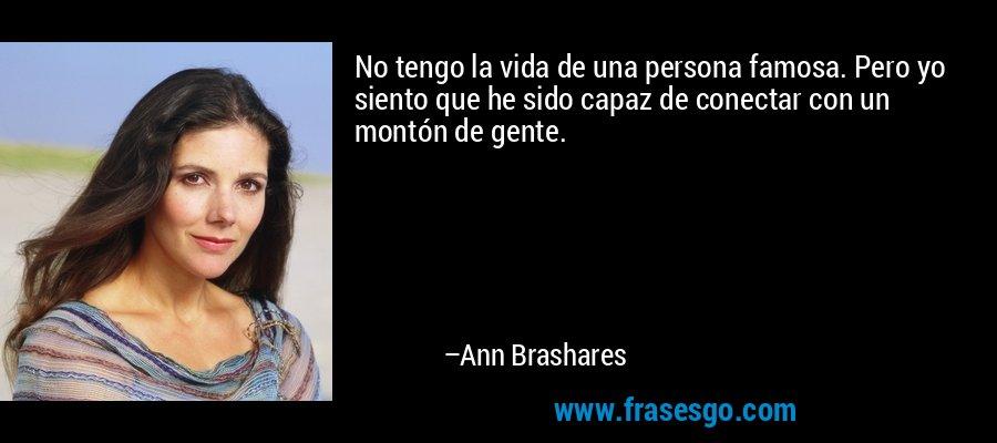 No tengo la vida de una persona famosa. Pero yo siento que he sido capaz de conectar con un montón de gente. – Ann Brashares