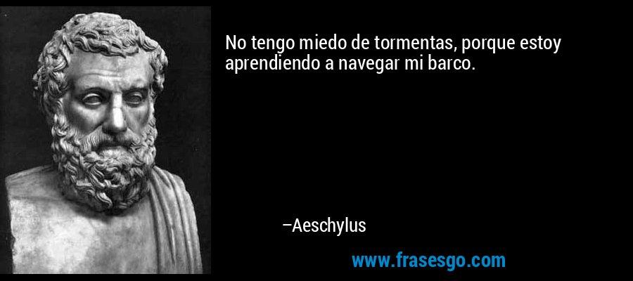 No tengo miedo de tormentas, porque estoy aprendiendo a navegar mi barco. – Aeschylus
