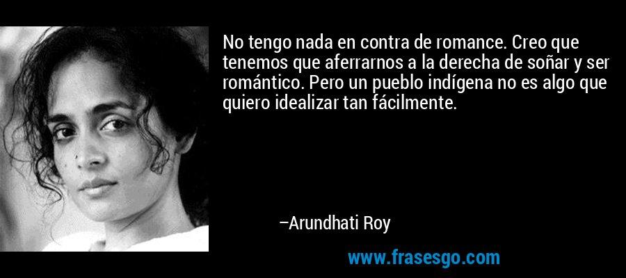 No tengo nada en contra de romance. Creo que tenemos que aferrarnos a la derecha de soñar y ser romántico. Pero un pueblo indígena no es algo que quiero idealizar tan fácilmente. – Arundhati Roy