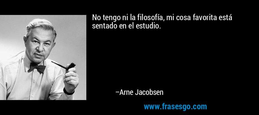 No tengo ni la filosofía, mi cosa favorita está sentado en el estudio. – Arne Jacobsen