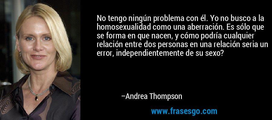 No tengo ningún problema con él. Yo no busco a la homosexualidad como una aberración. Es sólo que se forma en que nacen, y cómo podría cualquier relación entre dos personas en una relación seria un error, independientemente de su sexo? – Andrea Thompson
