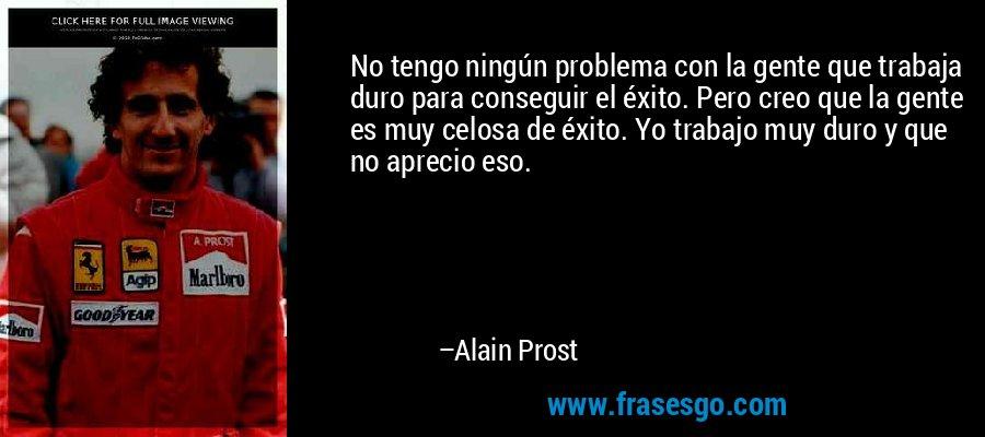 No tengo ningún problema con la gente que trabaja duro para conseguir el éxito. Pero creo que la gente es muy celosa de éxito. Yo trabajo muy duro y que no aprecio eso. – Alain Prost