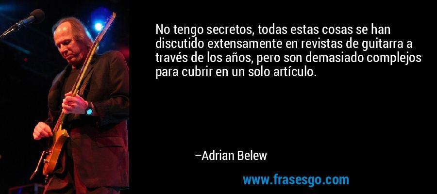 No tengo secretos, todas estas cosas se han discutido extensamente en revistas de guitarra a través de los años, pero son demasiado complejos para cubrir en un solo artículo. – Adrian Belew
