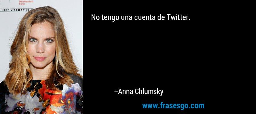 No tengo una cuenta de Twitter. – Anna Chlumsky