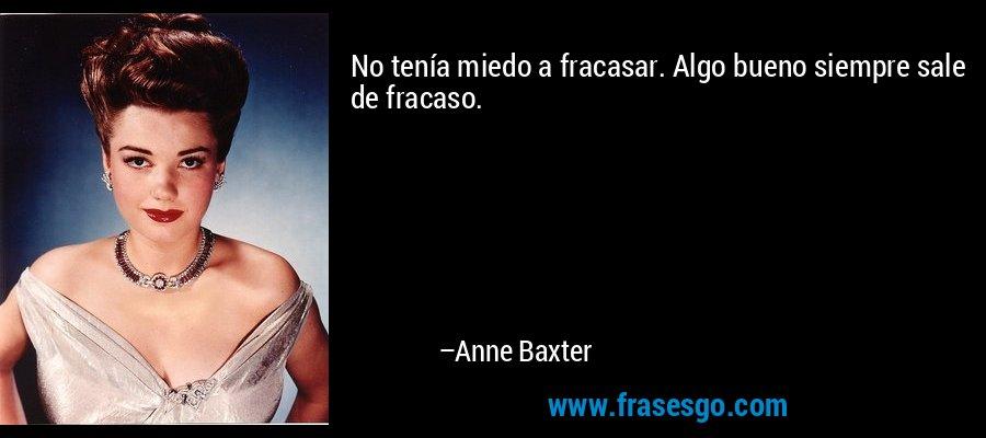 No tenía miedo a fracasar. Algo bueno siempre sale de fracaso. – Anne Baxter