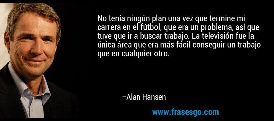 No tenía ningún plan una vez que termine mi carrera en el fútbol, que era un problema, así que tuve que ir a buscar trabajo. La televisión fue la única área que era más fácil conseguir un trabajo que en cualquier otro. – Alan Hansen