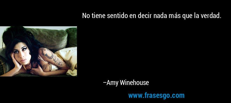 No tiene sentido en decir nada más que la verdad. – Amy Winehouse
