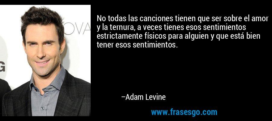 No todas las canciones tienen que ser sobre el amor y la ternura, a veces tienes esos sentimientos estrictamente físicos para alguien y que está bien tener esos sentimientos. – Adam Levine