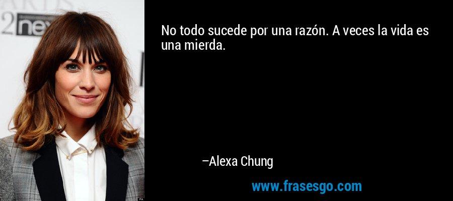 No todo sucede por una razón. A veces la vida es una mierda. – Alexa Chung