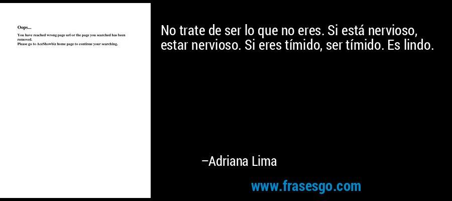 No trate de ser lo que no eres. Si está nervioso, estar nervioso. Si eres tímido, ser tímido. Es lindo. – Adriana Lima