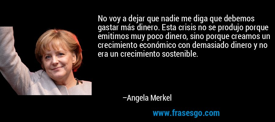 No voy a dejar que nadie me diga que debemos gastar más dinero. Esta crisis no se produjo porque emitimos muy poco dinero, sino porque creamos un crecimiento económico con demasiado dinero y no era un crecimiento sostenible. – Angela Merkel