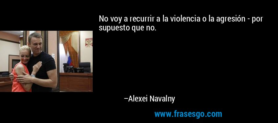 No voy a recurrir a la violencia o la agresión - por supuesto que no. – Alexei Navalny