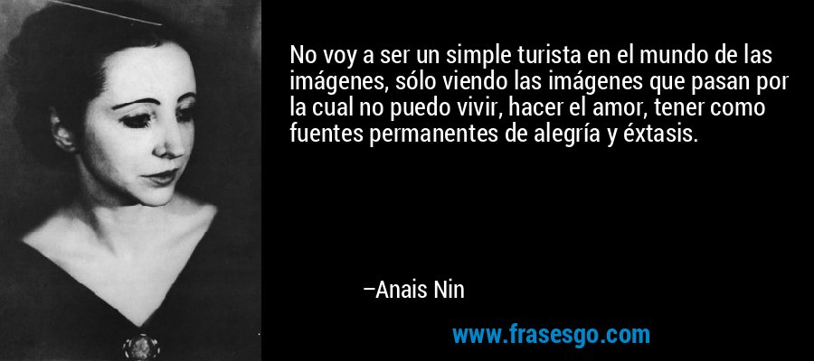 No voy a ser un simple turista en el mundo de las imágenes, sólo viendo las imágenes que pasan por la cual no puedo vivir, hacer el amor, tener como fuentes permanentes de alegría y éxtasis. – Anais Nin