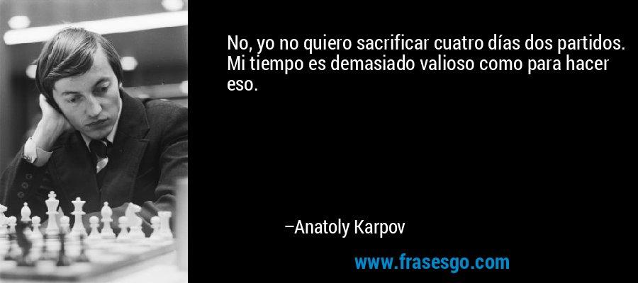 No, yo no quiero sacrificar cuatro días dos partidos. Mi tiempo es demasiado valioso como para hacer eso. – Anatoly Karpov