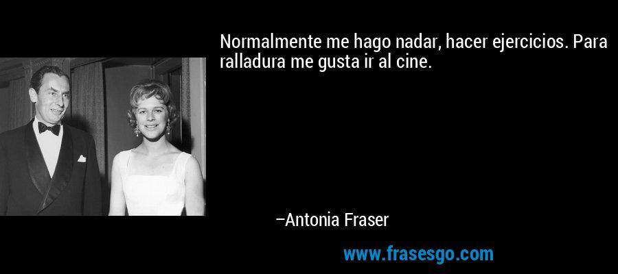 Normalmente me hago nadar, hacer ejercicios. Para ralladura me gusta ir al cine. – Antonia Fraser