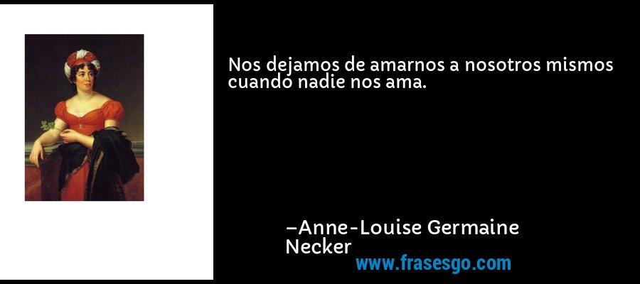 Nos dejamos de amarnos a nosotros mismos cuando nadie nos ama. – Anne-Louise Germaine Necker