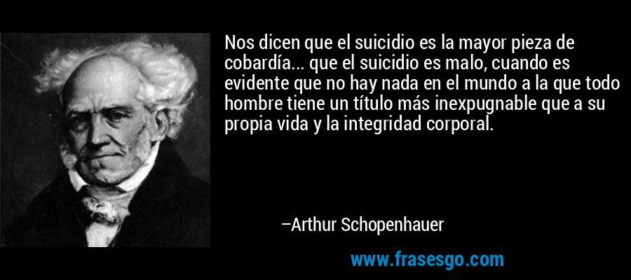 Nos dicen que el suicidio es la mayor pieza de cobardía... que el suicidio es malo, cuando es evidente que no hay nada en el mundo a la que todo hombre tiene un título más inexpugnable que a su propia vida y la integridad corporal. – Arthur Schopenhauer