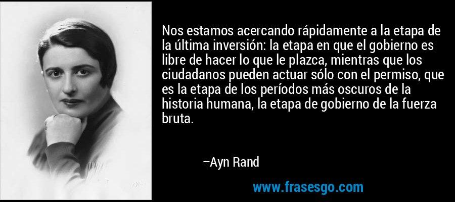 Nos estamos acercando rápidamente a la etapa de la última inversión: la etapa en que el gobierno es libre de hacer lo que le plazca, mientras que los ciudadanos pueden actuar sólo con el permiso, que es la etapa de los períodos más oscuros de la historia humana, la etapa de gobierno de la fuerza bruta. – Ayn Rand