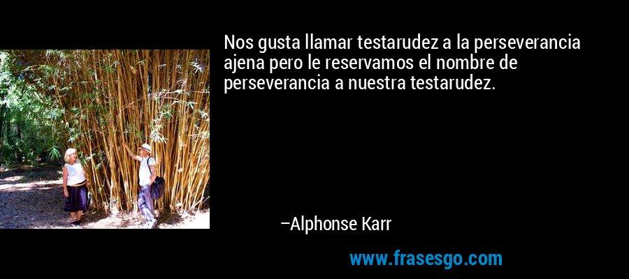 Nos gusta llamar testarudez a la perseverancia ajena pero le reservamos el nombre de perseverancia a nuestra testarudez. – Alphonse Karr