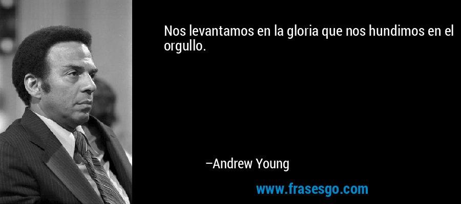 Nos levantamos en la gloria que nos hundimos en el orgullo. – Andrew Young
