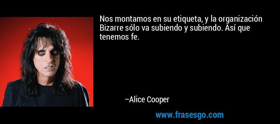 Nos montamos en su etiqueta, y la organización Bizarre sólo va subiendo y subiendo. Así que tenemos fe. – Alice Cooper